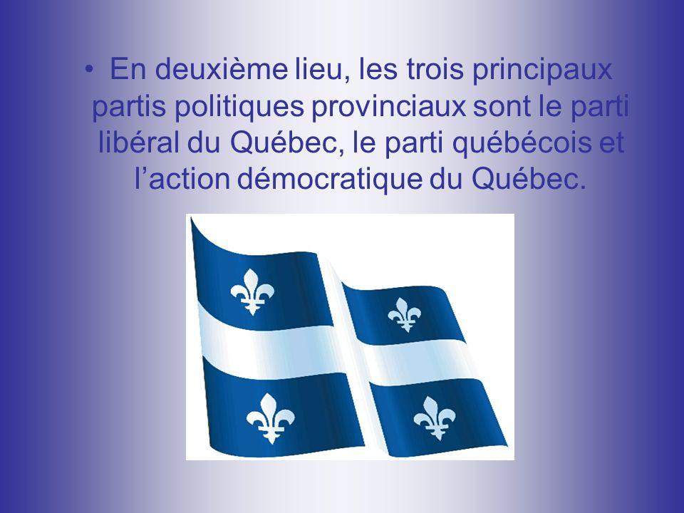 En deuxième lieu, les trois principaux partis politiques provinciaux sont le parti libéral du Québec, le parti québécois et laction démocratique du Québec.