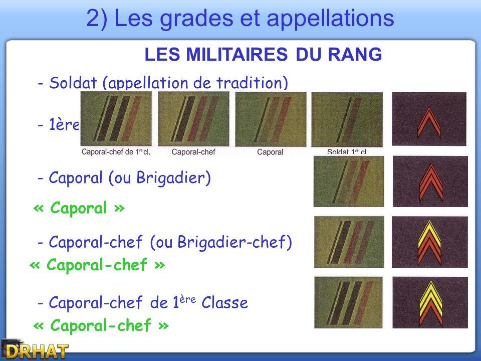 LES MILITAIRES DU RANG 2) Les grades et appellations - Soldat (appellation de tradition) - 1ère Classe (distinction) - Caporal (ou Brigadier) - Capora