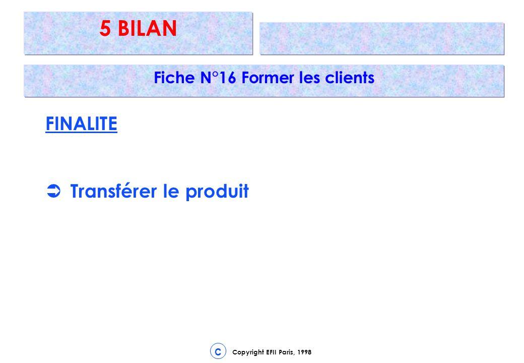 Copyright EFII Paris, 1998 C 5 BILAN Fiche N°16 Former les clients FINALITE Transférer le produit