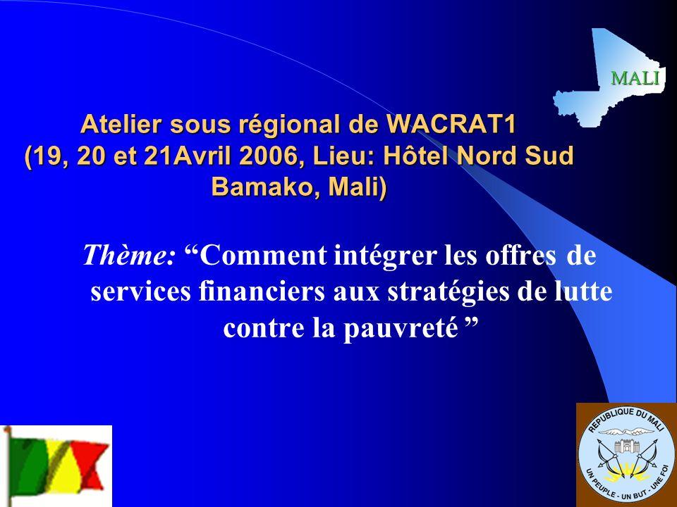 MALI 1 Atelier sous régional de WACRAT1 (19, 20 et 21Avril 2006, Lieu: Hôtel Nord Sud Bamako, Mali) Thème: Comment intégrer les offres de services financiers aux stratégies de lutte contre la pauvreté MALI