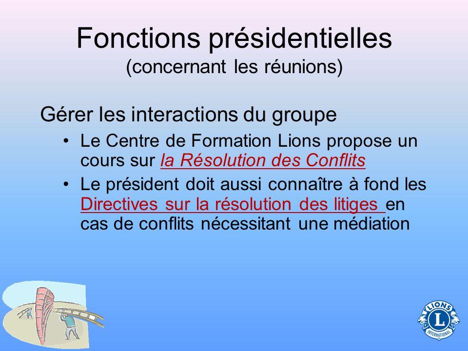 Fonctions présidentielles (concernant les réunions) Gérer les interactions du groupe –Pendant que le président dirige la réunion, il arrive que les conflits aient lieu.