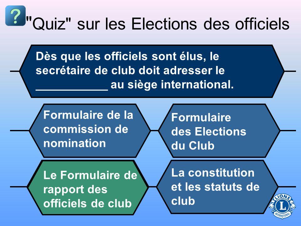Quiz sur les Elections des officiels Dès que les officiels sont élus, le secrétaire de club doit adresser le ___________ au siège international.