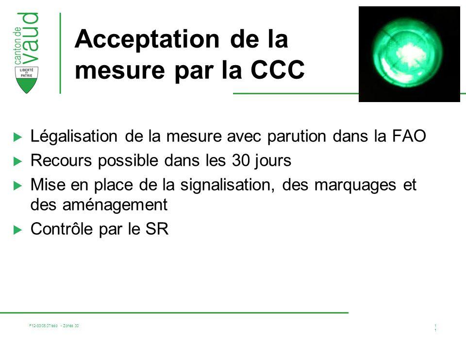F12-83/05.07/esd - Zones 30 11 Acceptation de la mesure par la CCC Légalisation de la mesure avec parution dans la FAO Recours possible dans les 30 jours Mise en place de la signalisation, des marquages et des aménagement Contrôle par le SR