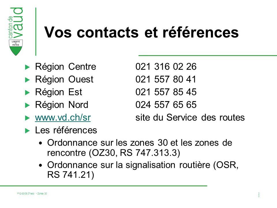 F12-83/05.07/esd - Zones 30 20 Vos contacts et références Région Centre 021 316 02 26 Région Ouest021 557 80 41 Région Est021 557 85 45 Région Nord024 557 65 65 www.vd.ch/srsite du Service des routes www.vd.ch/sr Les références Ordonnance sur les zones 30 et les zones de rencontre (OZ30, RS 747.313.3) Ordonnance sur la signalisation routière (OSR, RS 741.21)