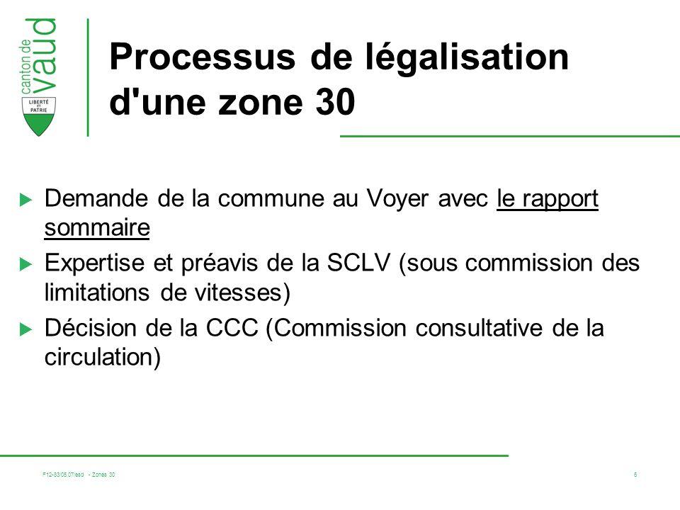 F12-83/05.07/esd - Zones 30 6 Processus de légalisation d une zone 30 Demande de la commune au Voyer avec le rapport sommaire Expertise et préavis de la SCLV (sous commission des limitations de vitesses) Décision de la CCC (Commission consultative de la circulation)