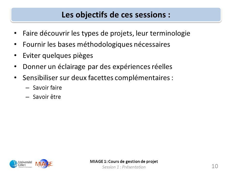 MIAGE 1: Cours de gestion de projet Session 1 : Présentation Les objectifs de ces sessions : Faire découvrir les types de projets, leur terminologie F