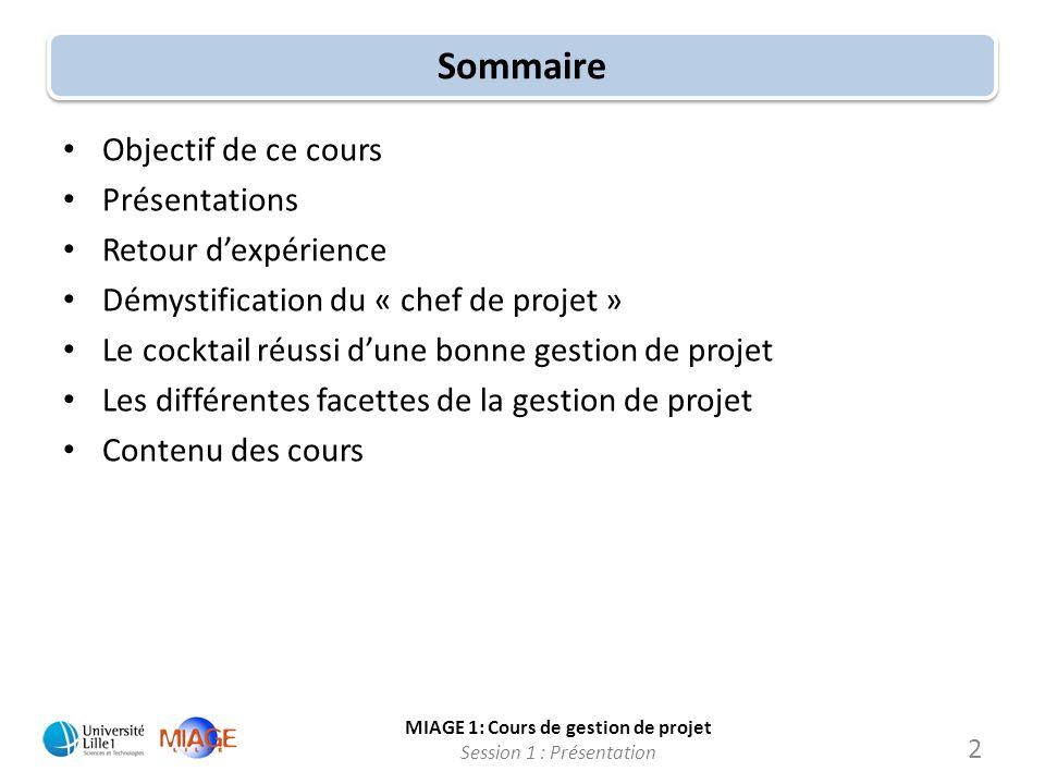 MIAGE 1: Cours de gestion de projet Session 1 : Présentation Sommaire Objectif de ce cours Présentations Retour dexpérience Démystification du « chef