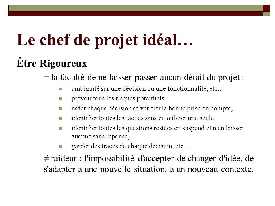 Le chef de projet idéal… Être Rigoureux = la faculté de ne laisser passer aucun détail du projet : ambiguïté sur une décision ou une fonctionnalité, e