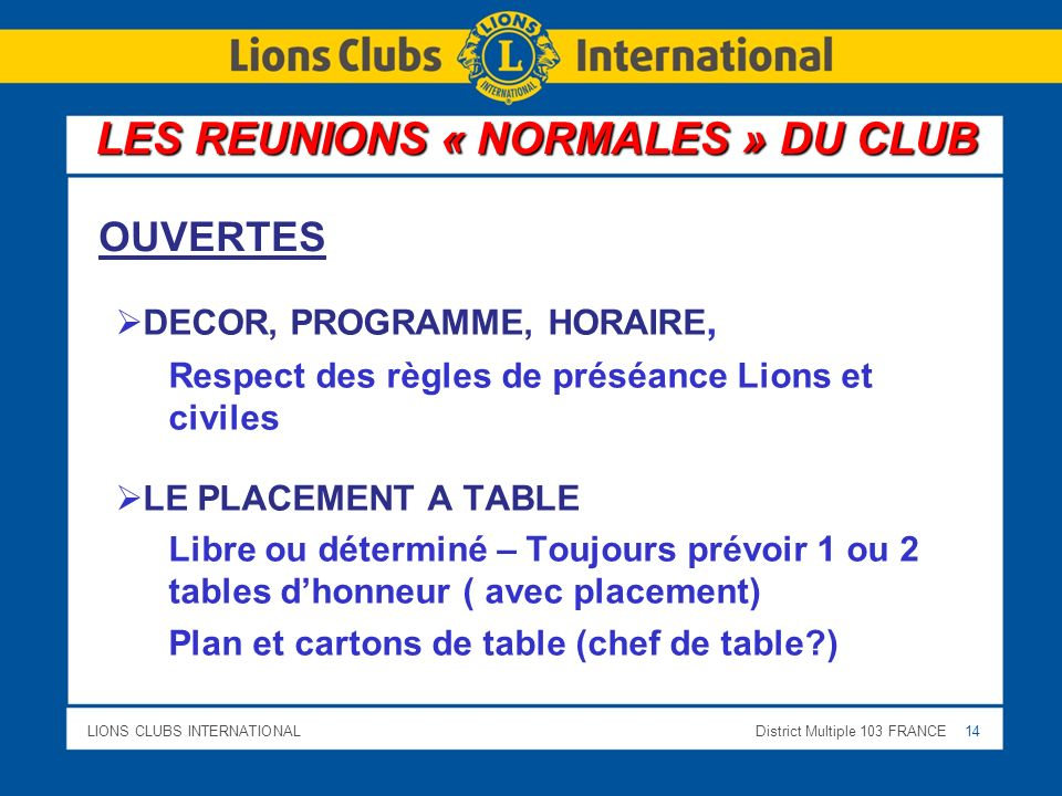 LIONS CLUBS INTERNATIONALDistrict Multiple 103 FRANCE 14 DECOR, PROGRAMME, HORAIRE, Respect des règles de préséance Lions et civiles LE PLACEMENT A TABLE Libre ou déterminé – Toujours prévoir 1 ou 2 tables dhonneur ( avec placement) Plan et cartons de table (chef de table?) LES REUNIONS « NORMALES » DU CLUB OUVERTES