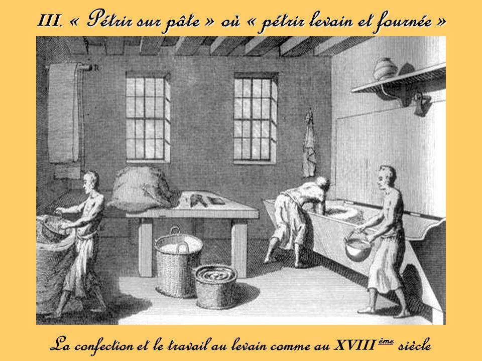 III. « Pétrir sur pâte » où « pétrir levain et fournée » La confection et le travail au levain comme au XVIII ème siècle