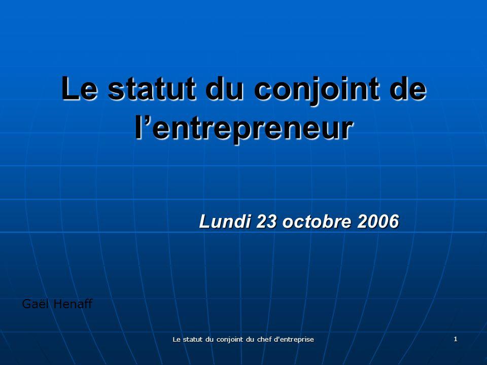 Le statut du conjoint du chef d entreprise 1 Le statut du conjoint de lentrepreneur Lundi 23 octobre 2006 Gaël Henaff