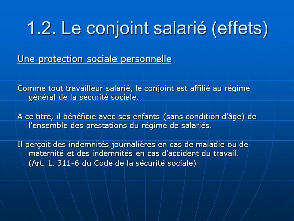 Une protection sociale personnelle Comme tout travailleur salarié, le conjoint est affilié au régime général de la sécurité sociale. A ce titre, il bé