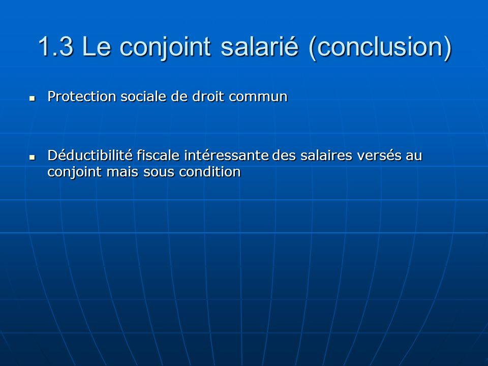 1.3 Le conjoint salarié (conclusion) Protection sociale de droit commun Protection sociale de droit commun Déductibilité fiscale intéressante des salaires versés au conjoint mais sous condition Déductibilité fiscale intéressante des salaires versés au conjoint mais sous condition