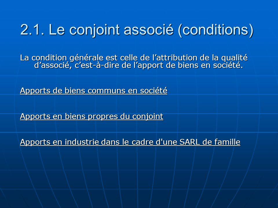 2.1. Le conjoint associé (conditions) La condition générale est celle de lattribution de la qualité dassocié, cest-à-dire de lapport de biens en socié