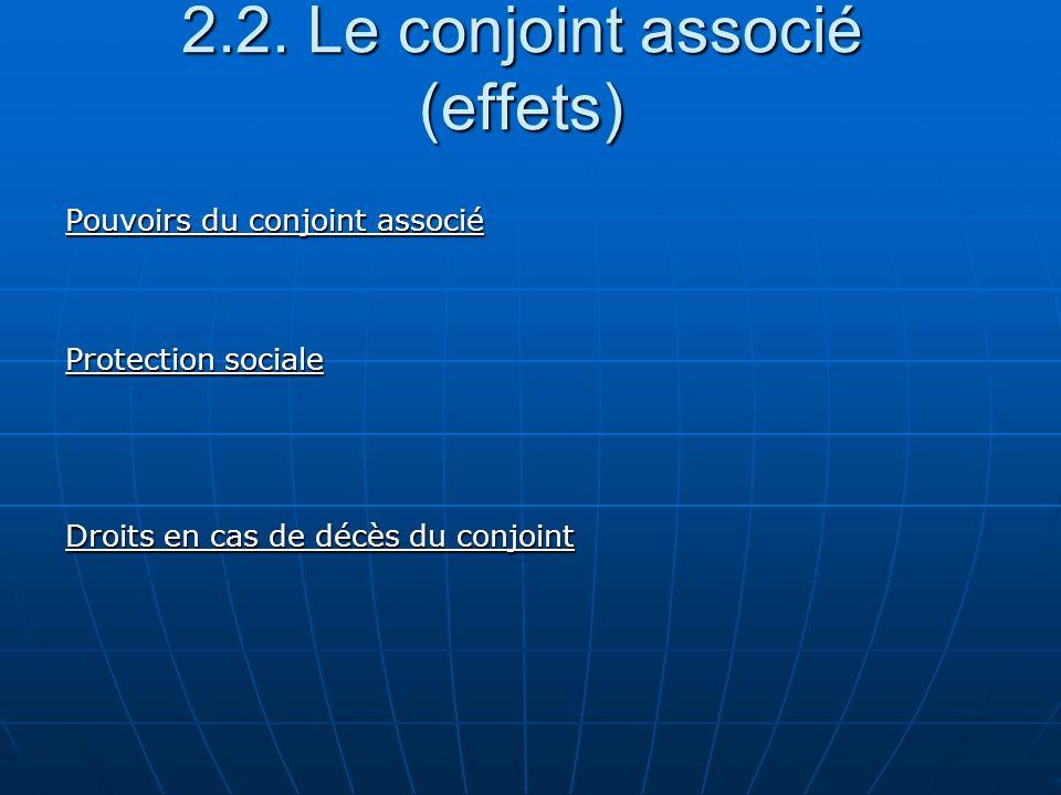2.2. Le conjoint associé (effets) Pouvoirs du conjoint associé Protection sociale Droits en cas de décès du conjoint