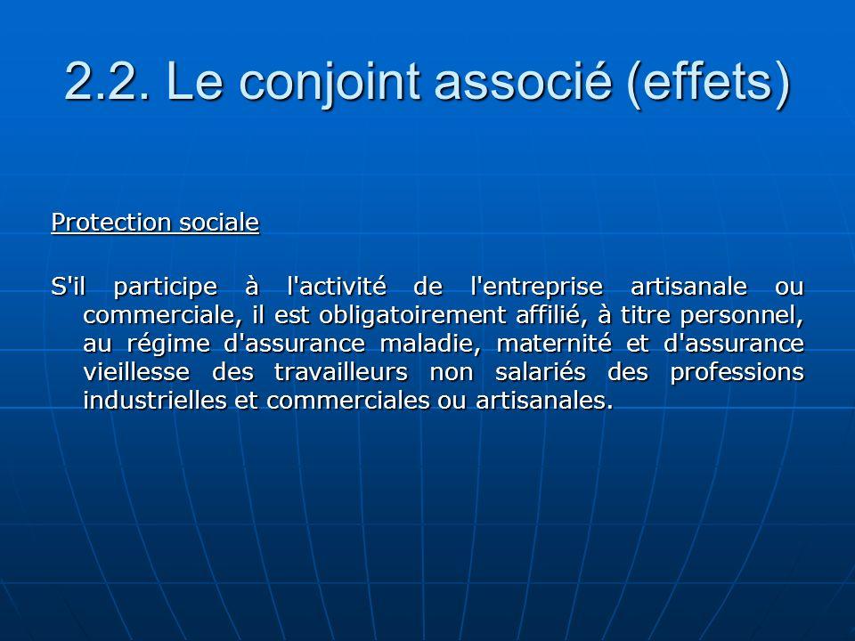 2.2. Le conjoint associé (effets) Protection sociale S'il participe à l'activité de l'entreprise artisanale ou commerciale, il est obligatoirement aff