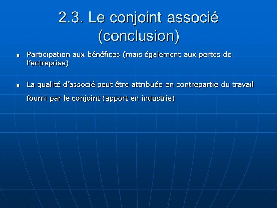 2.3. Le conjoint associé (conclusion) Participation aux bénéfices (mais également aux pertes de lentreprise) Participation aux bénéfices (mais égaleme