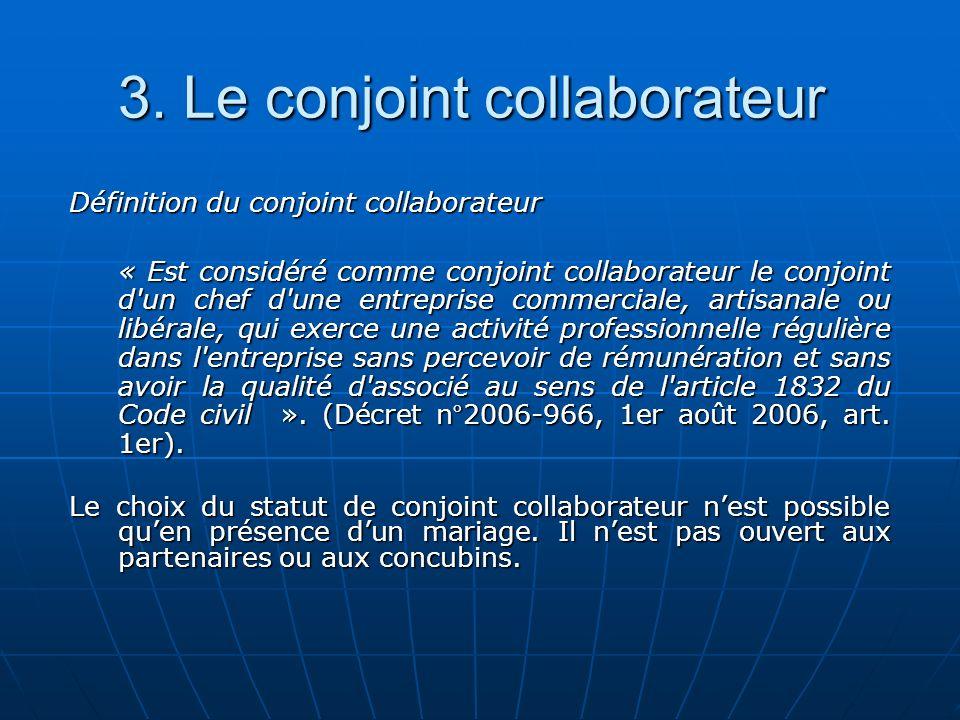 3. Le conjoint collaborateur Définition du conjoint collaborateur « Est considéré comme conjoint collaborateur le conjoint d'un chef d'une entreprise