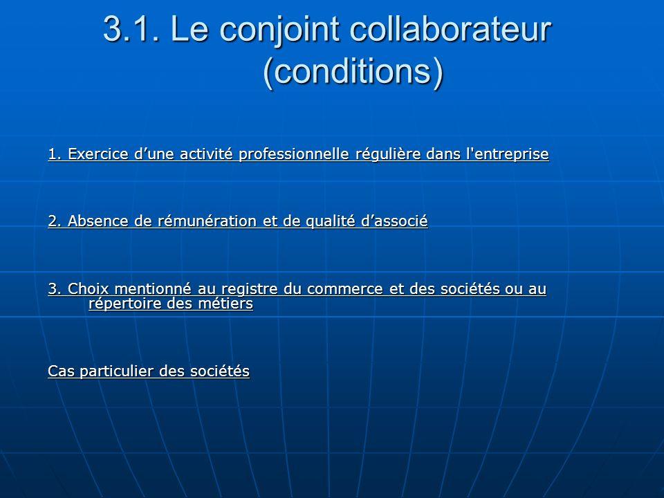 3.1. Le conjoint collaborateur (conditions) 1. Exercice dune activité professionnelle régulière dans l'entreprise 2. Absence de rémunération et de qua
