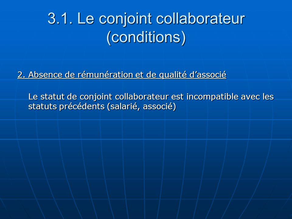 3.1. Le conjoint collaborateur (conditions) 2. Absence de rémunération et de qualité dassocié Le statut de conjoint collaborateur est incompatible ave