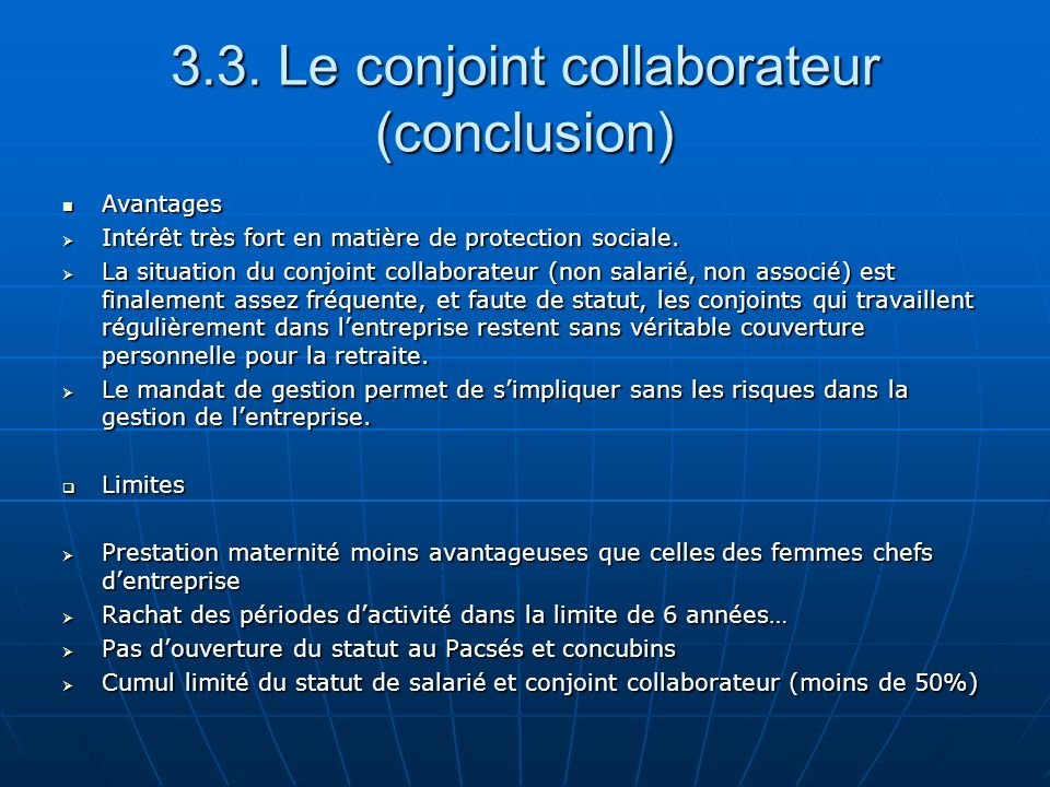 3.3. Le conjoint collaborateur (conclusion) Avantages Avantages Intérêt très fort en matière de protection sociale. Intérêt très fort en matière de pr