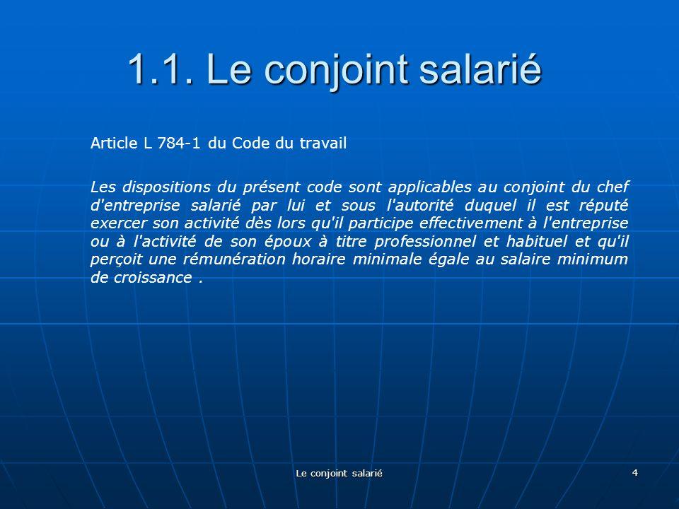 Le conjoint salarié 4 1.1. Le conjoint salarié Article L 784-1 du Code du travail Les dispositions du présent code sont applicables au conjoint du che