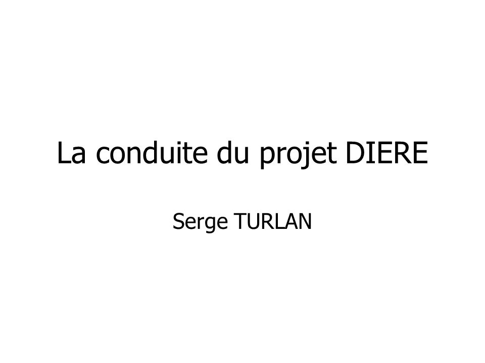 La conduite du projet DIERE Serge TURLAN