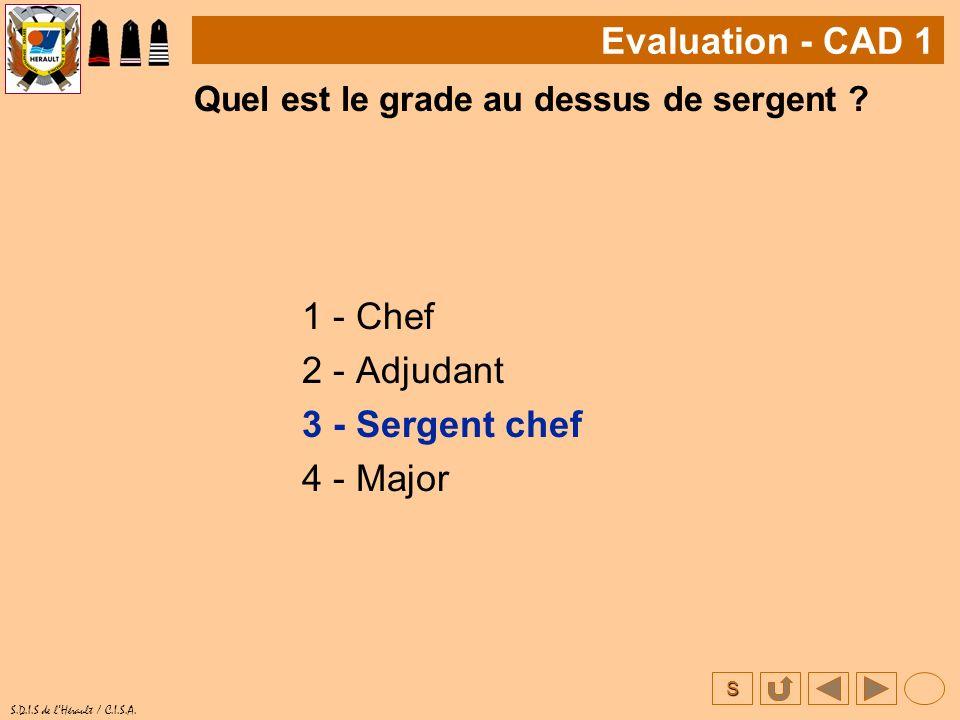 S S.D.I.S de lHérault / C.I.S.A. Quel est le grade au dessus de sergent ? 1 - Chef 2 - Adjudant 3 - Sergent chef 4 - Major Evaluation - CAD 1