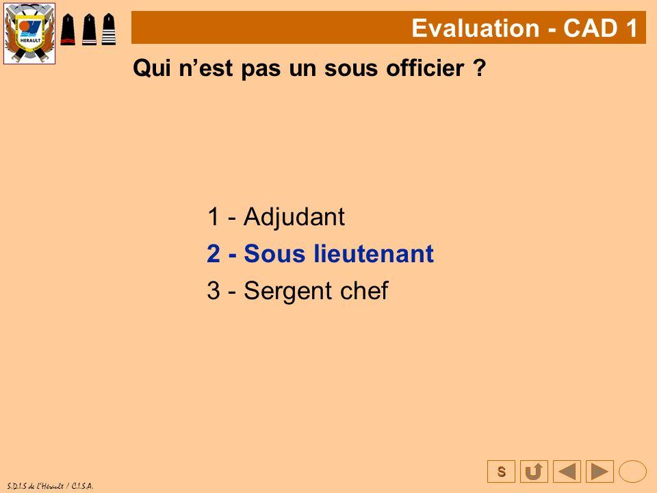 S S.D.I.S de lHérault / C.I.S.A. Qui nest pas un sous officier ? 1 - Adjudant 2 - Sous lieutenant 3 - Sergent chef Evaluation - CAD 1