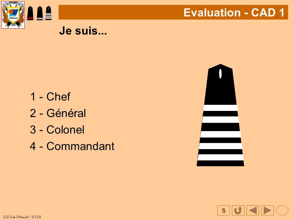 S S.D.I.S de lHérault / C.I.S.A. Je suis... 1 - Chef 2 - Général 3 - Colonel 4 - Commandant Evaluation - CAD 1