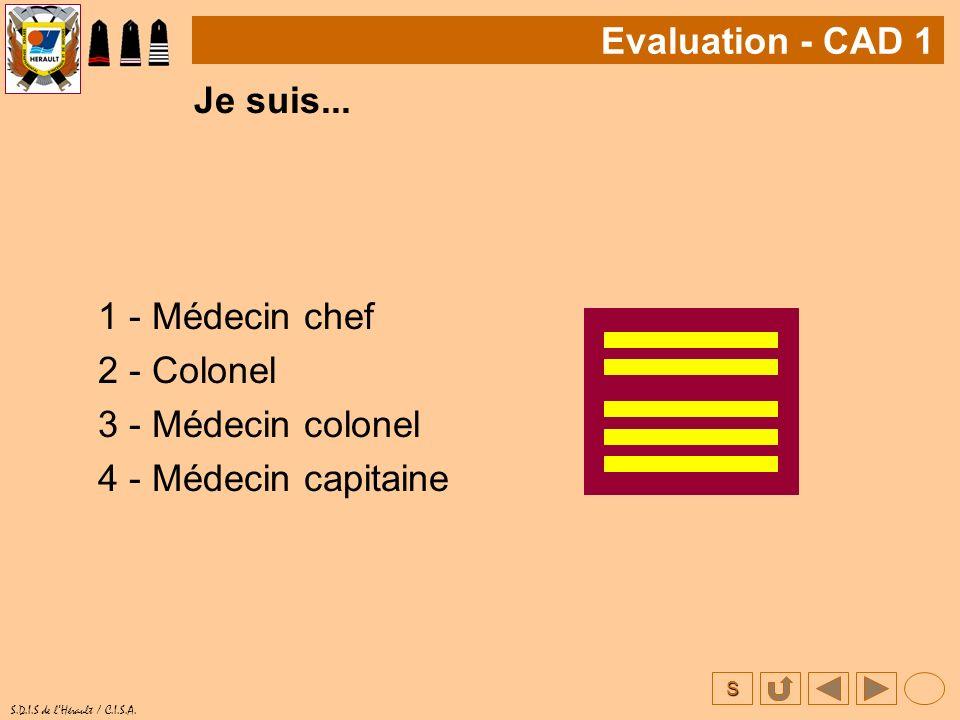 S S.D.I.S de lHérault / C.I.S.A. Je suis... 1 - Médecin chef 2 - Colonel 3 - Médecin colonel 4 - Médecin capitaine Evaluation - CAD 1