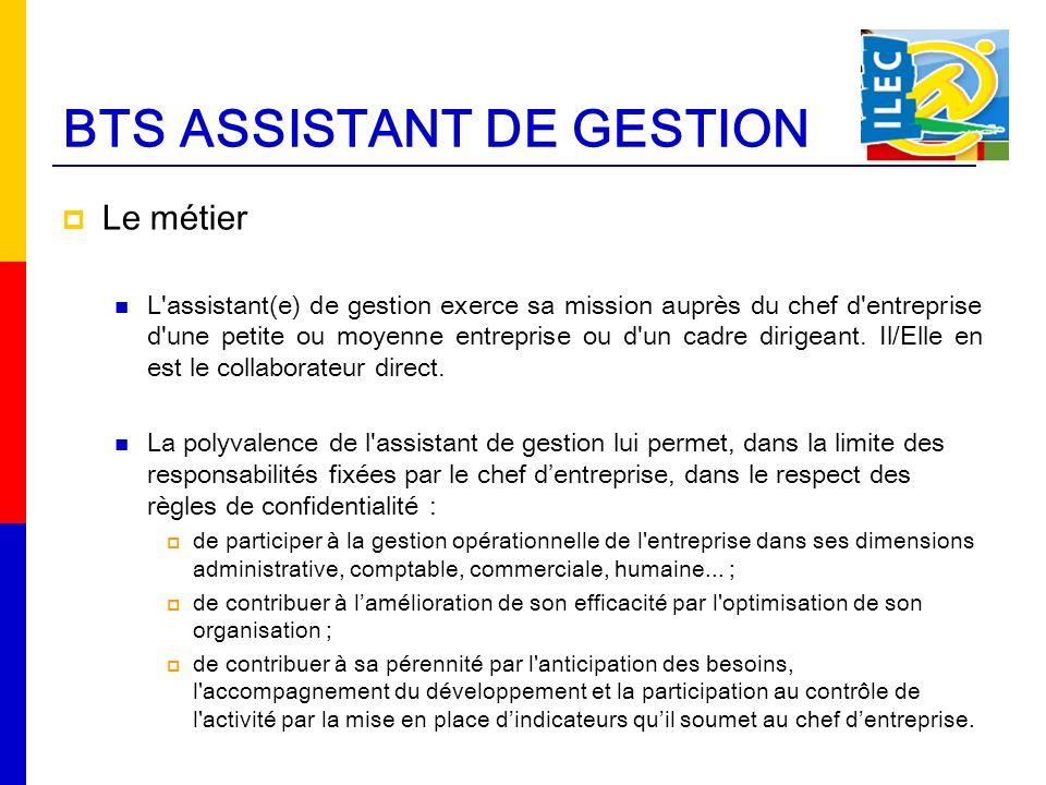 BTS ASSISTANT DE GESTION Le métier L assistant(e) de gestion exerce sa mission auprès du chef d entreprise d une petite ou moyenne entreprise ou d un cadre dirigeant.