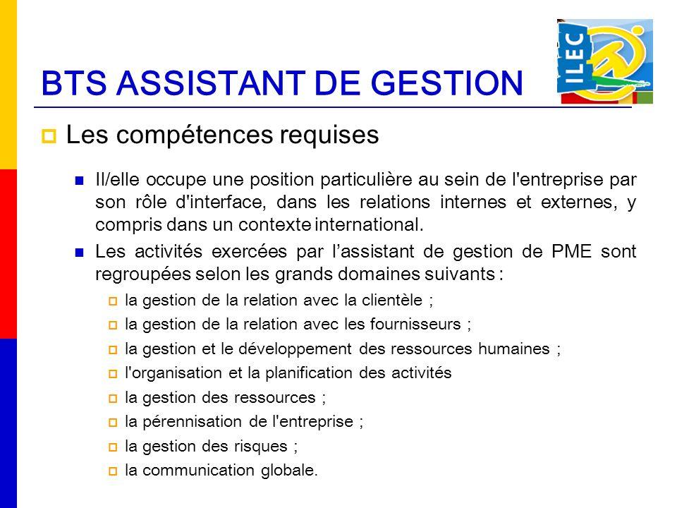 BTS ASSISTANT DE GESTION Les compétences requises Il/elle occupe une position particulière au sein de l entreprise par son rôle d interface, dans les relations internes et externes, y compris dans un contexte international.