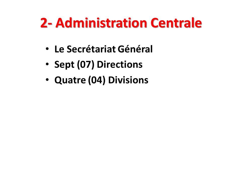 2- Administration Centrale Le Secrétariat Général Sept (07) Directions Quatre (04) Divisions