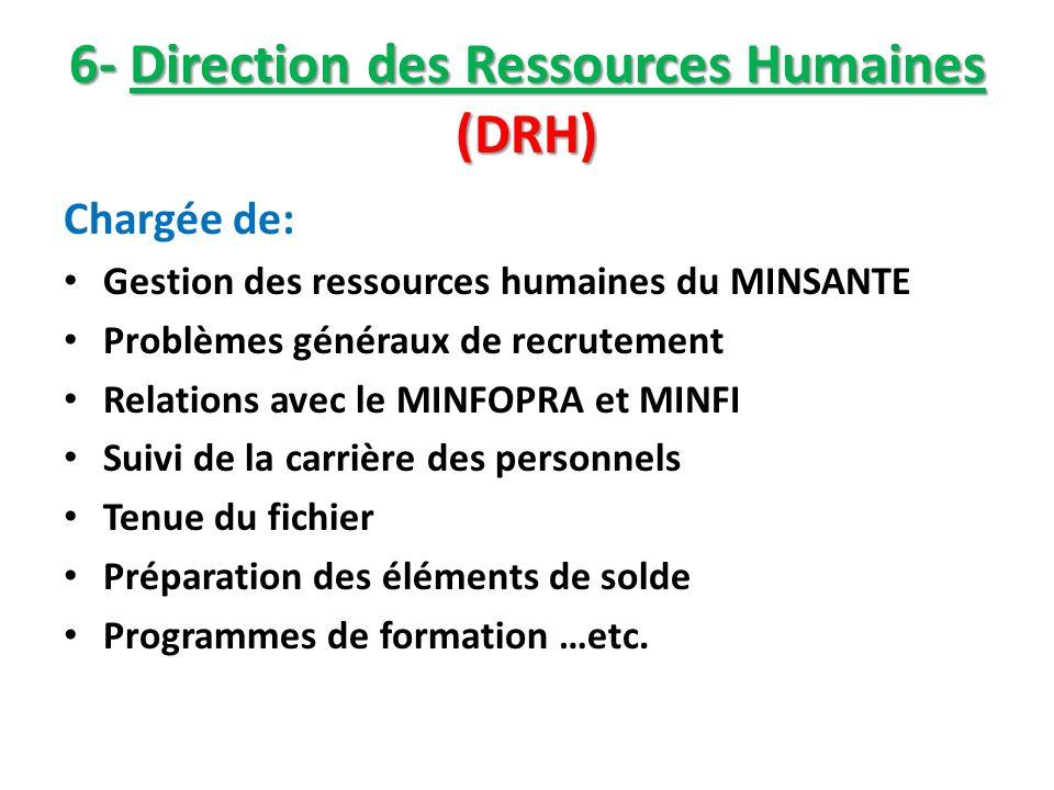 6- Direction des Ressources Humaines (DRH) Chargée de: Gestion des ressources humaines du MINSANTE Problèmes généraux de recrutement Relations avec le