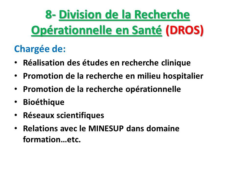 8- Division de la Recherche Opérationnelle en Santé (DROS) Chargée de: Réalisation des études en recherche clinique Promotion de la recherche en milie