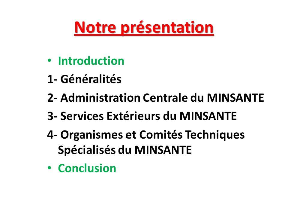 Notre présentation Introduction 1- Généralités 2- Administration Centrale du MINSANTE 3- Services Extérieurs du MINSANTE 4- Organismes et Comités Tech