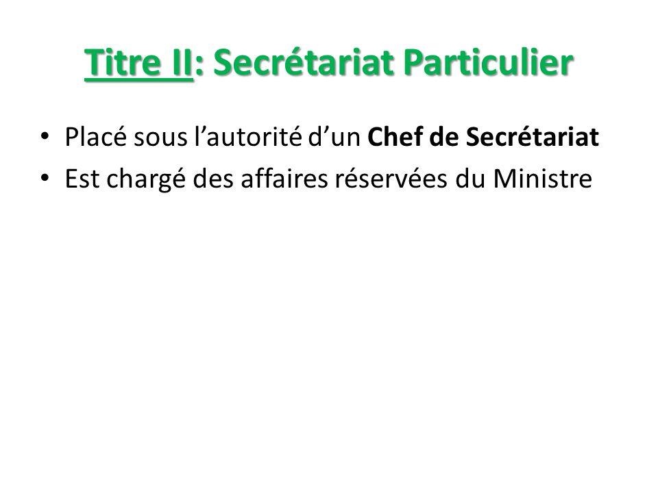 Titre II: Secrétariat Particulier Placé sous lautorité dun Chef de Secrétariat Est chargé des affaires réservées du Ministre