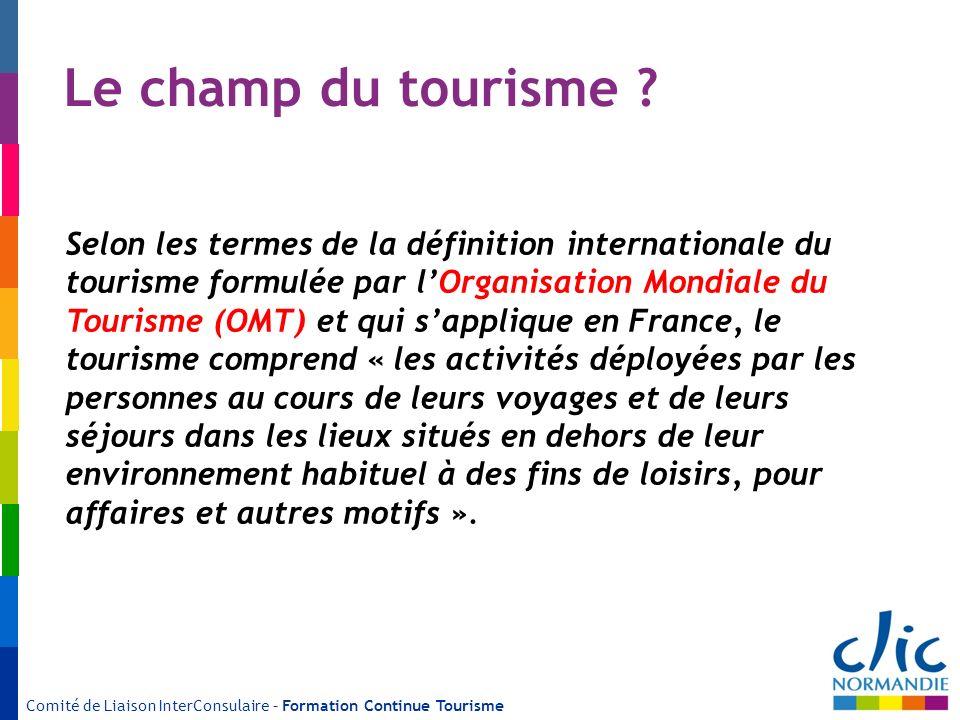 Comité de Liaison InterConsulaire – Formation Continue Tourisme Le champ du tourisme ? Selon les termes de la définition internationale du tourisme fo