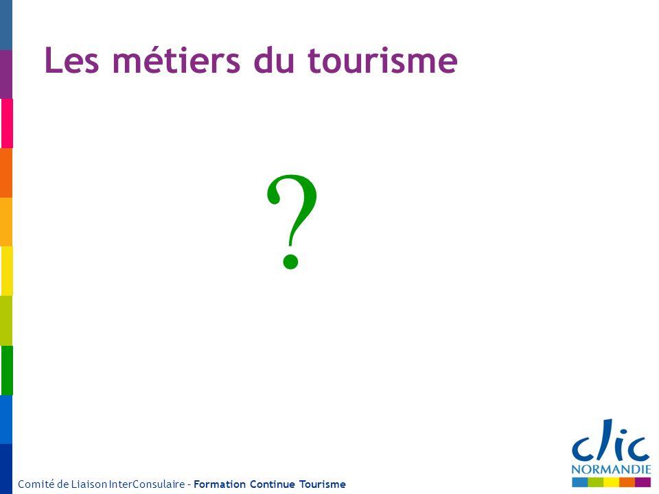 Comité de Liaison InterConsulaire – Formation Continue Tourisme Les métiers du tourisme ?