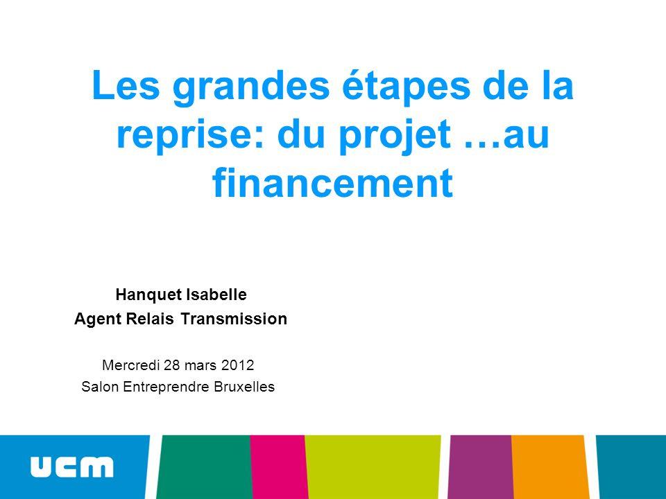 Les grandes étapes de la reprise: du projet …au financement Hanquet Isabelle Agent Relais Transmission Mercredi 28 mars 2012 Salon Entreprendre Bruxelles