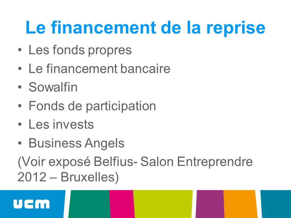 Le financement de la reprise Les fonds propres Le financement bancaire Sowalfin Fonds de participation Les invests Business Angels (Voir exposé Belfius- Salon Entreprendre 2012 – Bruxelles)