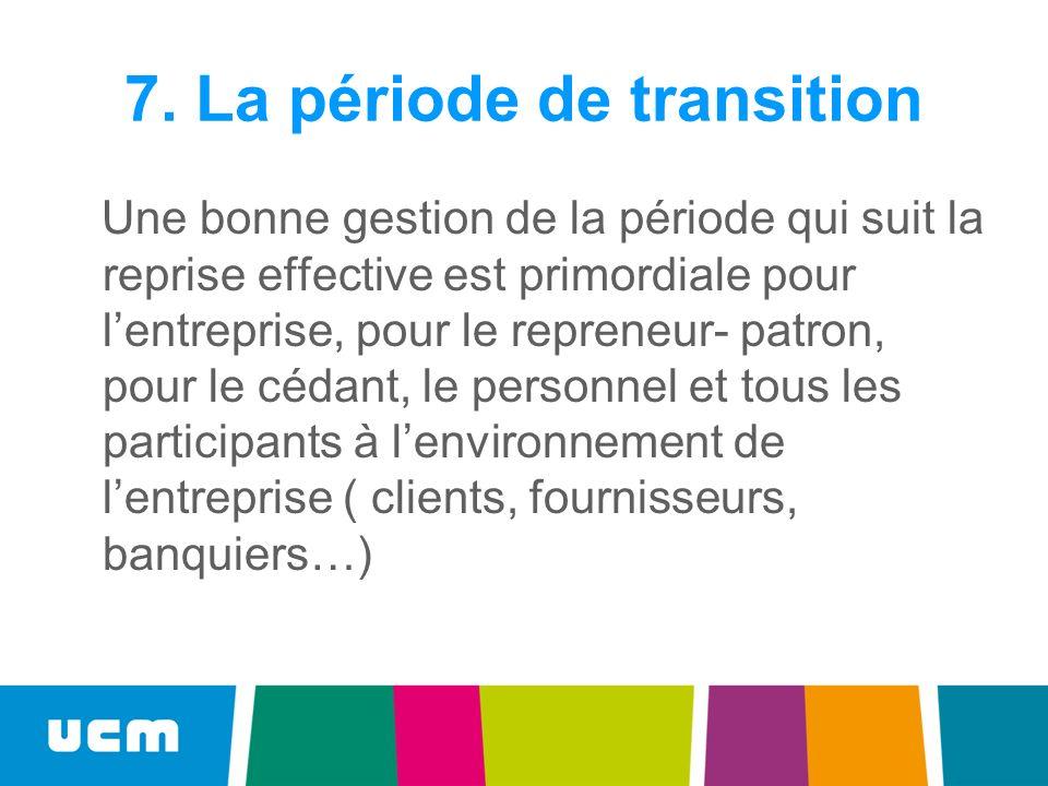 7. La période de transition Une bonne gestion de la période qui suit la reprise effective est primordiale pour lentreprise, pour le repreneur- patron,