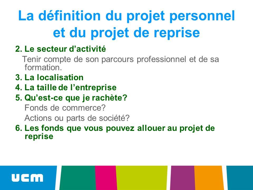 La définition du projet personnel et du projet de reprise 2. Le secteur dactivité Tenir compte de son parcours professionnel et de sa formation. 3. La