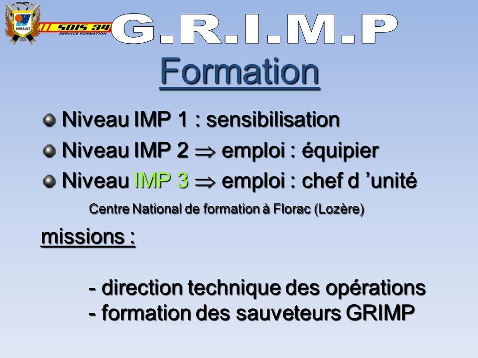 Niveau IMP 1 : sensibilisation Niveau IMP 1 : sensibilisation Niveau IMP 2 emploi : équipier Niveau IMP 2 emploi : équipier Niveau IMP 3 emploi : chef d unité Centre National de formation à Florac (Lozère) Niveau IMP 3 emploi : chef d unité Centre National de formation à Florac (Lozère) missions : - direction technique des opérations - formation des sauveteurs GRIMP Formation