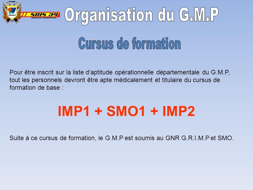 IMP1 + SMO1 + IMP2 Pour être inscrit sur la liste daptitude opérationnelle départementale du G.M.P, tout les personnels devront être apte médicalement et titulaire du cursus de formation de base : Suite à ce cursus de formation, le G.M.P est soumis au GNR G.R.I.M.P et SMO.