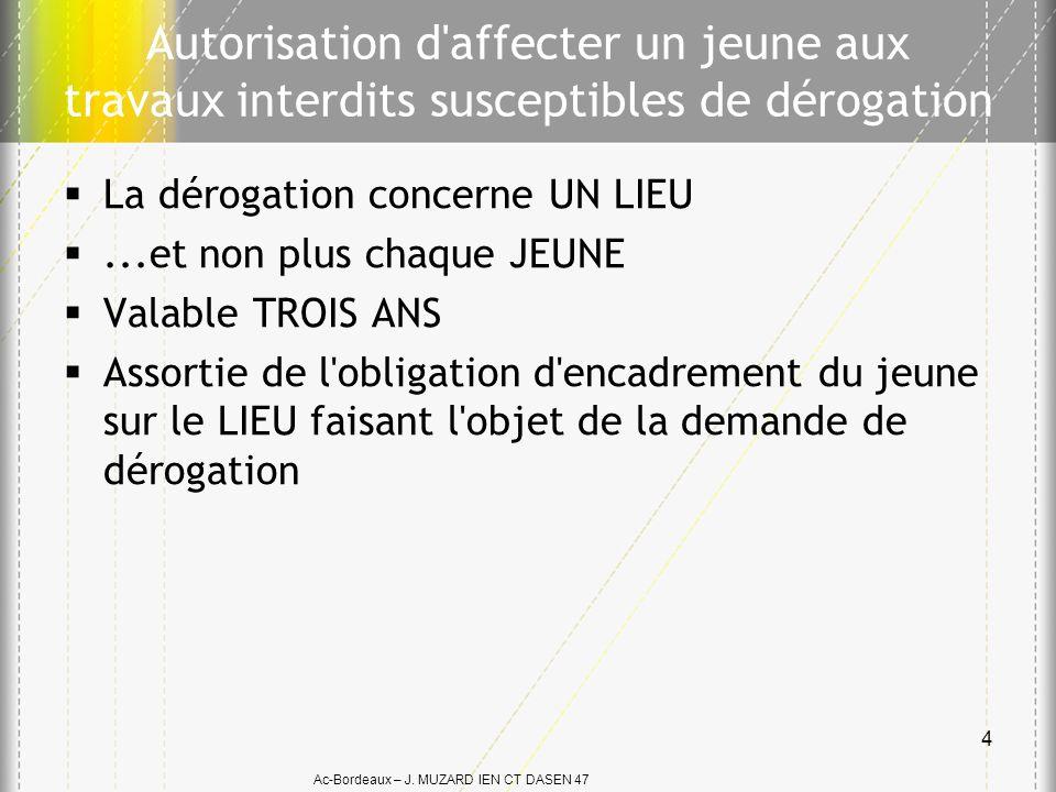 Ac-Bordeaux – J. MUZARD IEN CT DASEN 47 Autorisation d'affecter un jeune aux travaux interdits susceptibles de dérogation La dérogation concerne UN LI