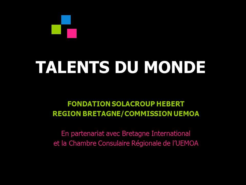 Talents du Monde 1 TALENTS DU MONDE FONDATION SOLACROUP HEBERT REGION BRETAGNE/COMMISSION UEMOA En partenariat avec Bretagne International et la Chambre Consulaire Régionale de lUEMOA