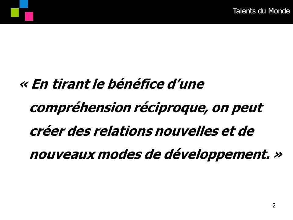 Talents du Monde 2 « En tirant le bénéfice dune compréhension réciproque, on peut créer des relations nouvelles et de nouveaux modes de développement.