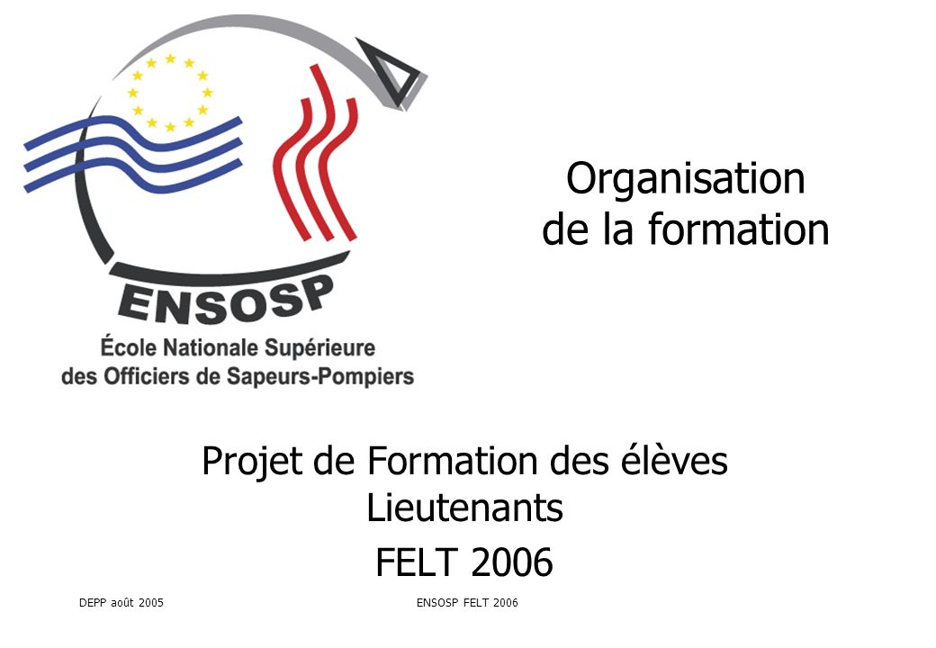 DEPP août 2005ENSOSP FELT 2006 Organisation de la formation Projet de Formation des élèves Lieutenants FELT 2006